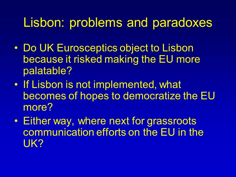 Lisbon: problems and paradoxes Do UK Eurosceptics object to Lisbon because it risked making the EU more palatable.