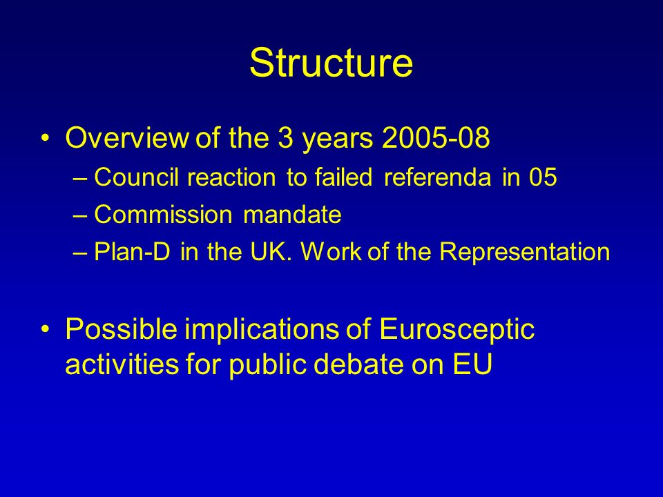 Structure Overview of the 3 years 2005-08 –Council reaction to failed referenda in 05 –Commission mandate –Plan-D in the UK.