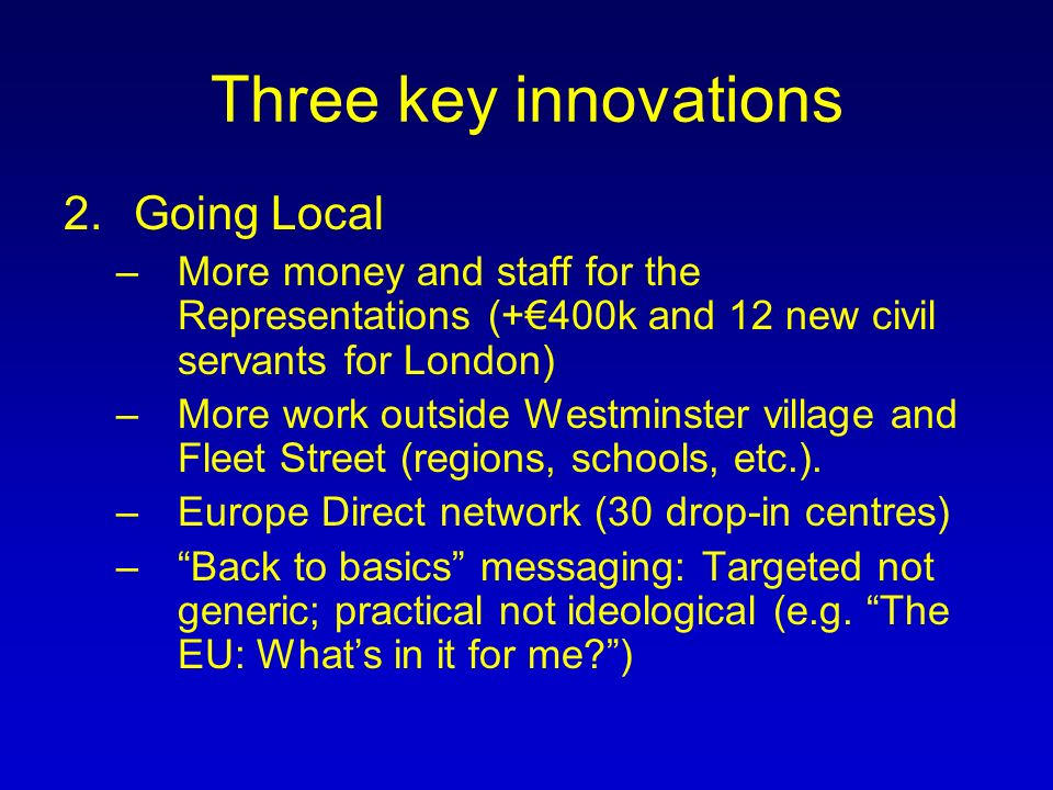 Three key innovations 2.Going Local –More money and staff for the Representations (+400k and 12 new civil servants for London) –More work outside Westminster village and Fleet Street (regions, schools, etc.).