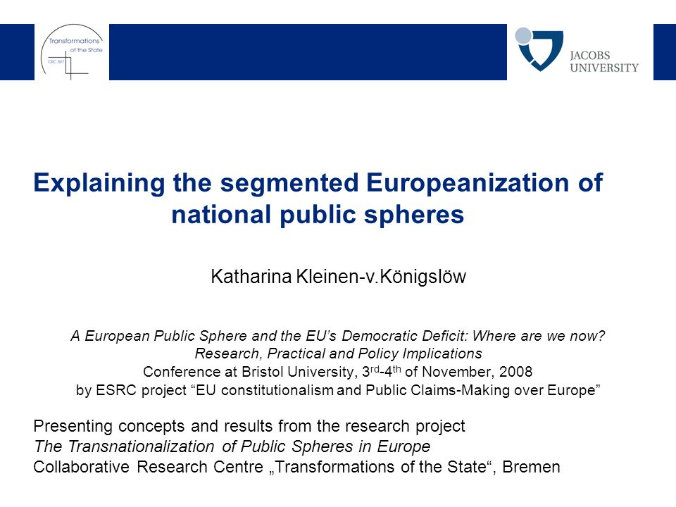 Explaining the segmented Europeanization of national public spheres Katharina Kleinen-v.Königslöw Presenting concepts and results from the research project The Transnationalization of Public Spheres in Europe Collaborative Research Centre Transformations of the State, Bremen A European Public Sphere and the EUs Democratic Deficit: Where are we now.