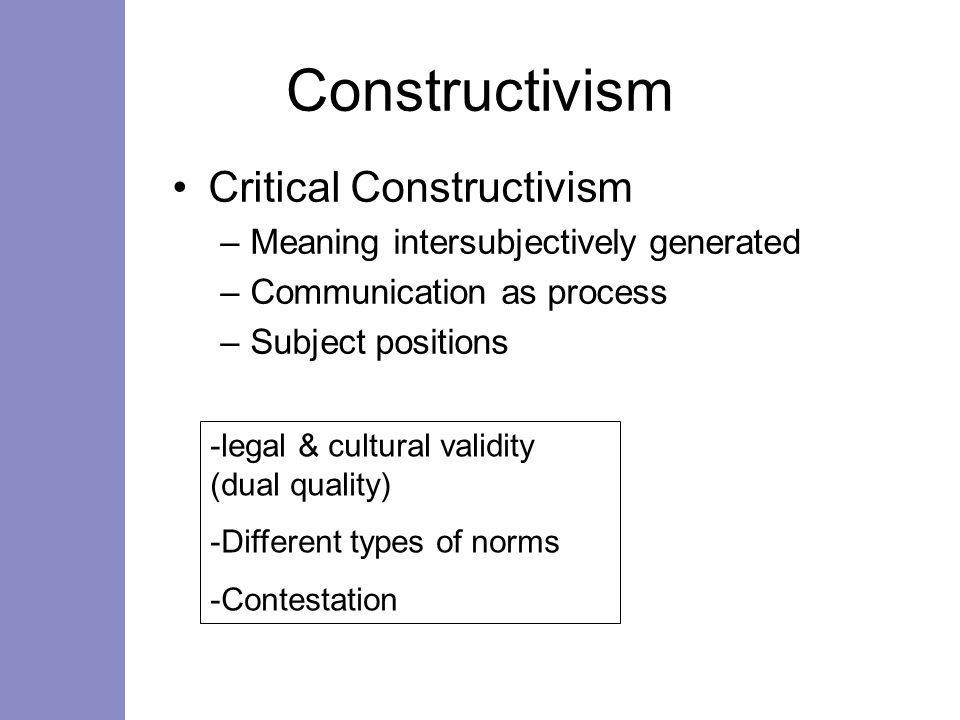 Constructivism Critical Constructivism –Meaning intersubjectively generated –Communication as process –Subject positions -legal & cultural validity (dual quality) -Different types of norms -Contestation