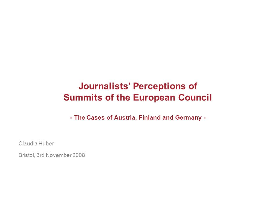Journalists Perceptions of Summits of the European Council - The Cases of Austria, Finland and Germany - Claudia Huber Bristol, 3rd November 2008
