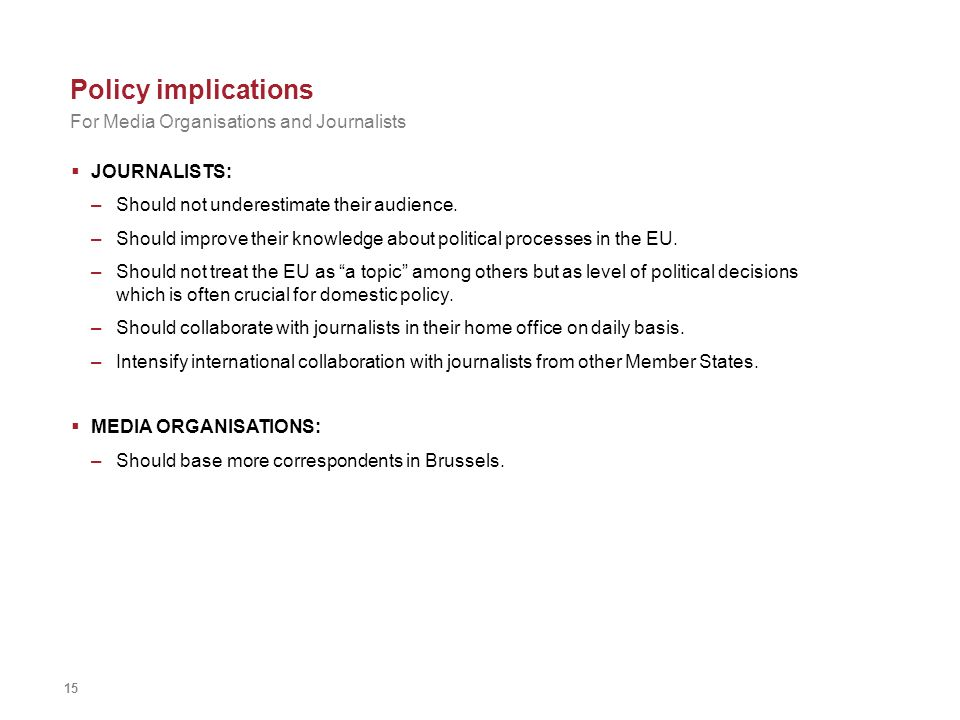 15 Policy implications JOURNALISTS: –Should not underestimate their audience. –Should improve their knowledge about political processes in the EU. –Sh