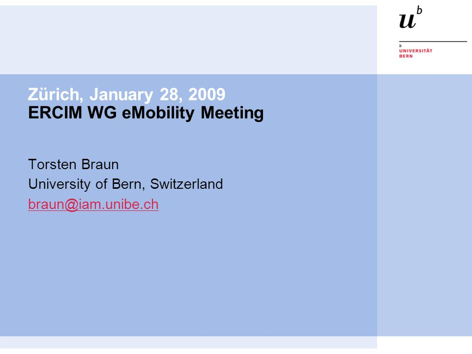 Zürich, January 28, 2009 ERCIM WG eMobility Meeting Torsten Braun University of Bern, Switzerland braun@iam.unibe.ch