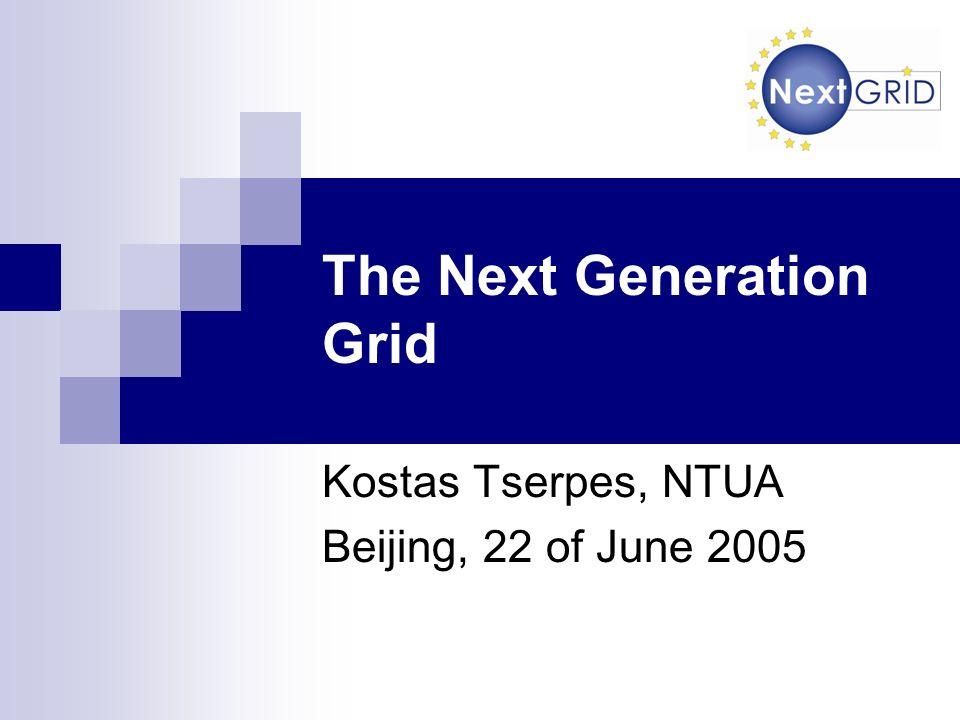 The Next Generation Grid Kostas Tserpes, NTUA Beijing, 22 of June 2005