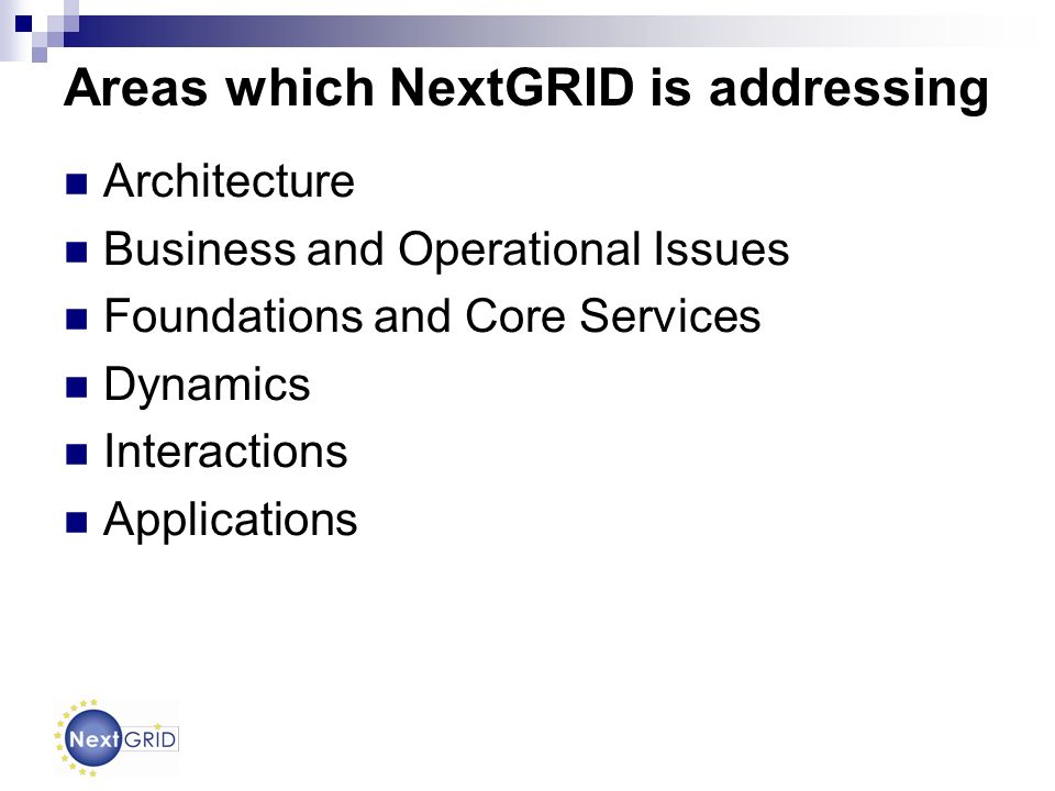 Areas which NextGRID is addressing Architecture Business and Operational Issues Foundations and Core Services Dynamics Interactions Applications