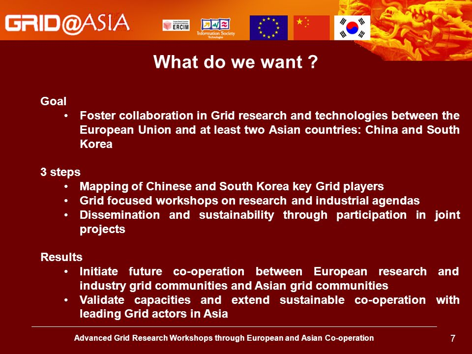 Advanced Grid Research Workshops through European and Asian Co-operation 7 Goal Foster collaboration in Grid research and technologies between the Eur