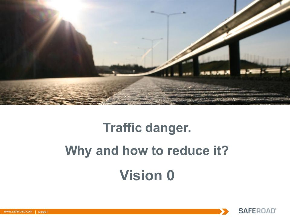 page 1 www.saferoad.com Traffic danger. Why and how to reduce it? Vision 0