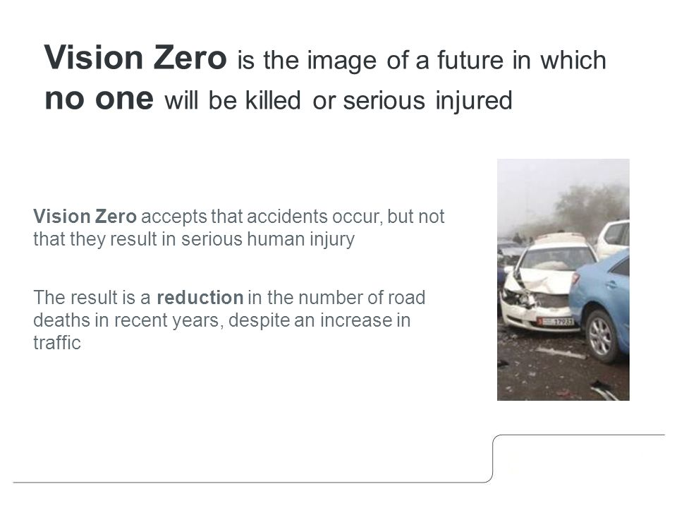 Vision Zero accepts that accidents occur, but not that they result in serious human injury The result is a reduction in the number of road deaths in recent years, despite an increase in traffic Vision Zero is the image of a future in which no one will be killed or serious injured