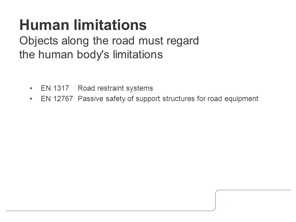 EN 1317 Road restraint systems EN 12767 Passive safety of support structures for road equipment Human limitations Objects along the road must regard the human body s limitations