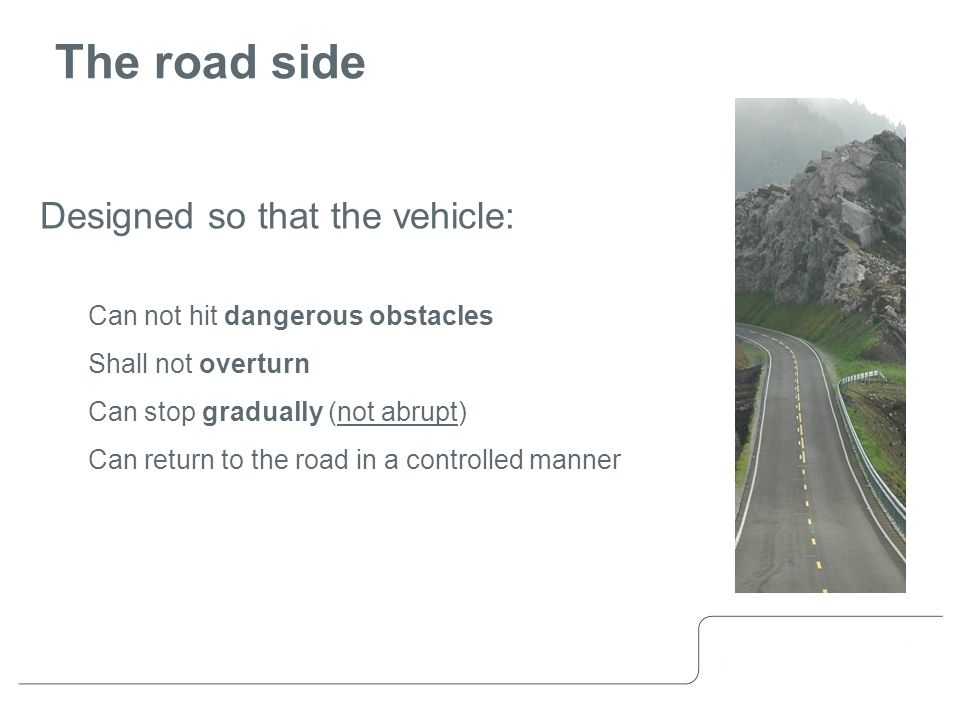 The road side Designed so that the vehicle: Can not hit dangerous obstacles Shall not overturn Can stop gradually (not abrupt) Can return to the road in a controlled manner