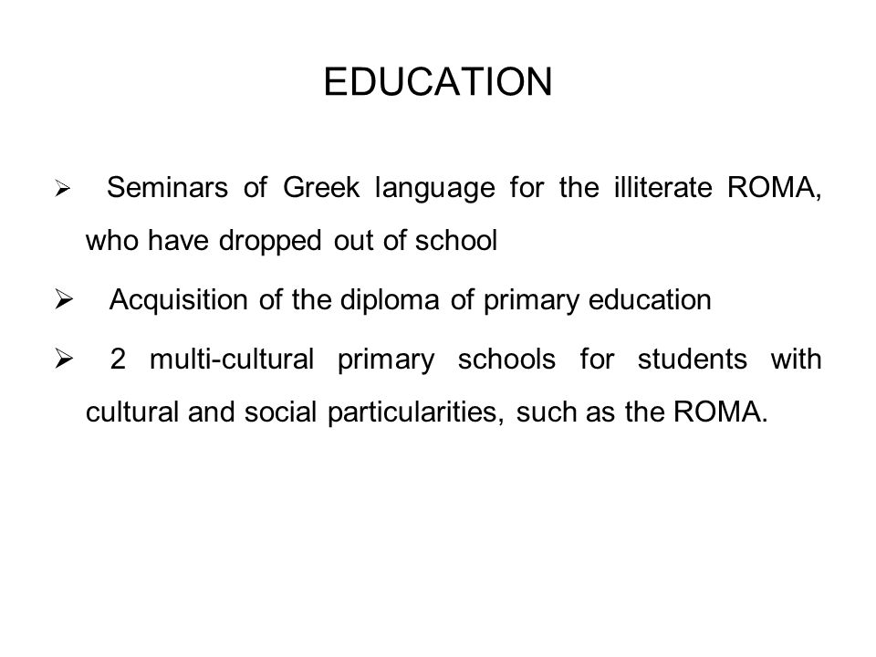 EDUCATION Seminars of Greek language for the illiterate ROMA, who have dropped out of school Acquisition of the diploma of primary education 2 multi-cultural primary schools for students with cultural and social particularities, such as the ROMA.