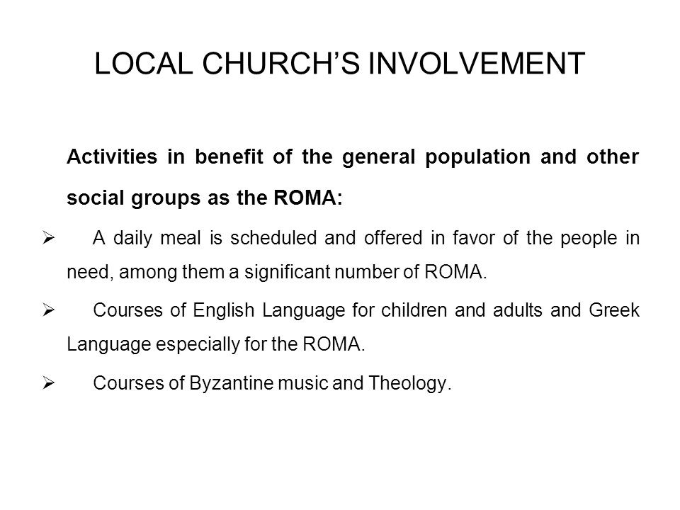 LOCAL CHURCHS INVOLVEMENT Activities in benefit of the general population and other social groups as the ROMA: A daily meal is scheduled and offered in favor of the people in need, among them a significant number of ROMA.