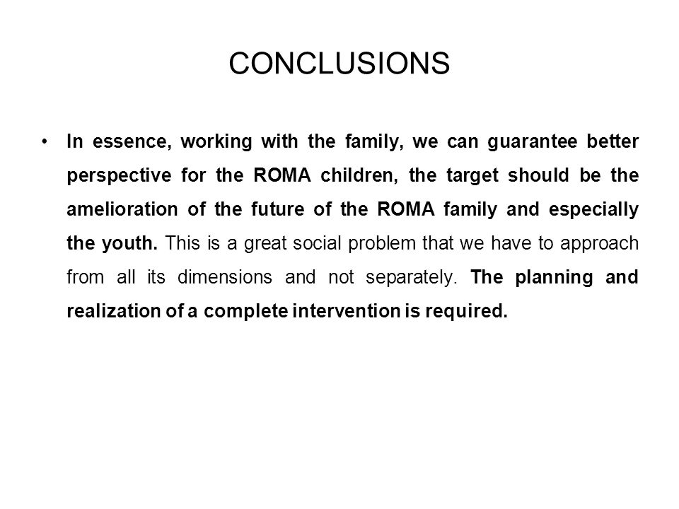 CONCLUSIONS In essence, working with the family, we can guarantee better perspective for the ROMA children, the target should be the amelioration of the future of the ROMA family and especially the youth.