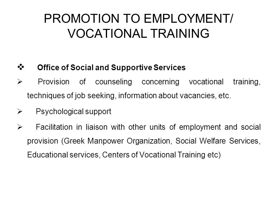 PROMOTION TO EMPLOYMENT/ VOCATIONAL TRAINING Office of Social and Supportive Services Provision of counseling concerning vocational training, techniques of job seeking, information about vacancies, etc.