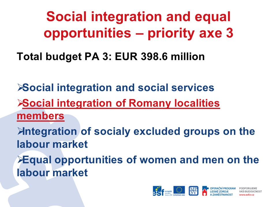 Social integration and equal opportunities – priority axe 3 Total budget PA 3: EUR 398.6 million Social integration and social services Social integration of Romany localities members Integration of socialy excluded groups on the labour market Equal opportunities of women and men on the labour market