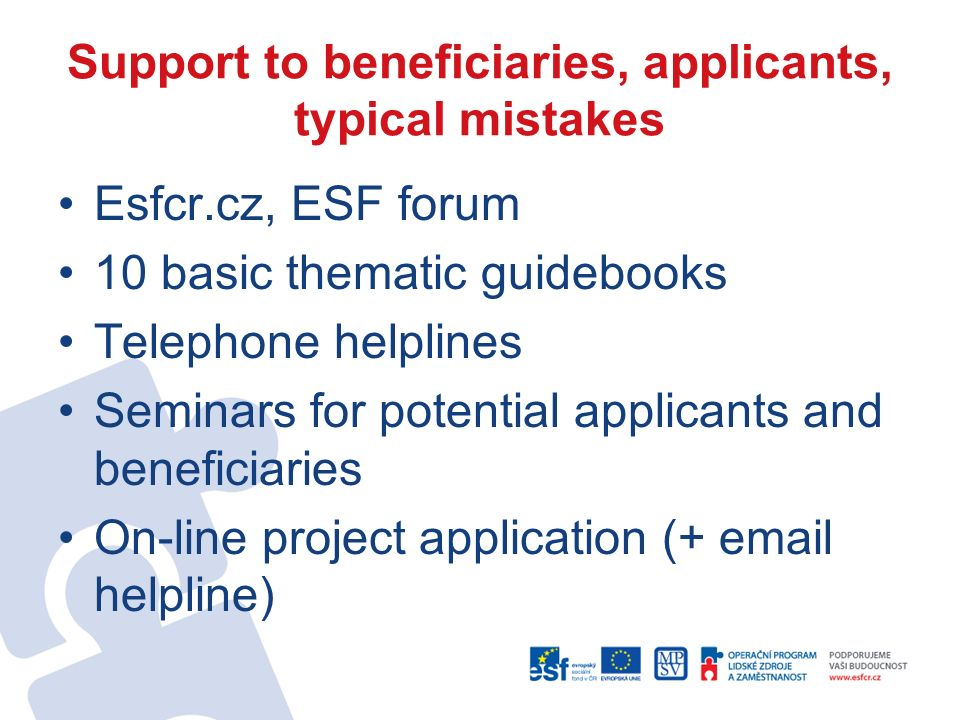 Support to beneficiaries, applicants, typical mistakes Esfcr.cz, ESF forum 10 basic thematic guidebooks Telephone helplines Seminars for potential applicants and beneficiaries On-line project application (+ email helpline)
