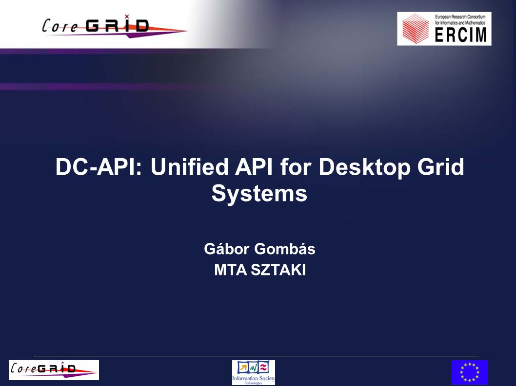 DC-API: Unified API for Desktop Grid Systems Gábor Gombás MTA SZTAKI