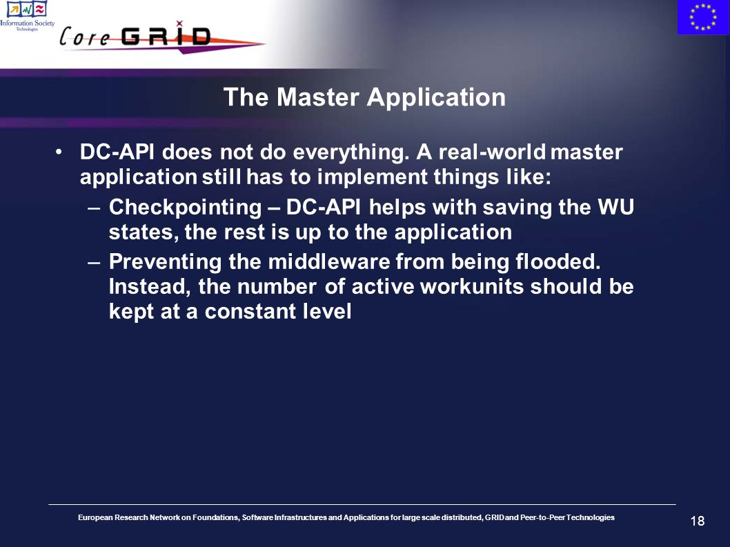 European Research Network on Foundations, Software Infrastructures and Applications for large scale distributed, GRID and Peer-to-Peer Technologies 18 The Master Application DC-API does not do everything.