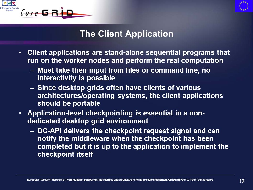 European Research Network on Foundations, Software Infrastructures and Applications for large scale distributed, GRID and Peer-to-Peer Technologies 19 The Client Application Client applications are stand-alone sequential programs that run on the worker nodes and perform the real computation –Must take their input from files or command line, no interactivity is possible –Since desktop grids often have clients of various architectures/operating systems, the client applications should be portable Application-level checkpointing is essential in a non- dedicated desktop grid environment –DC-API delivers the checkpoint request signal and can notify the middleware when the checkpoint has been completed but it is up to the application to implement the checkpoint itself