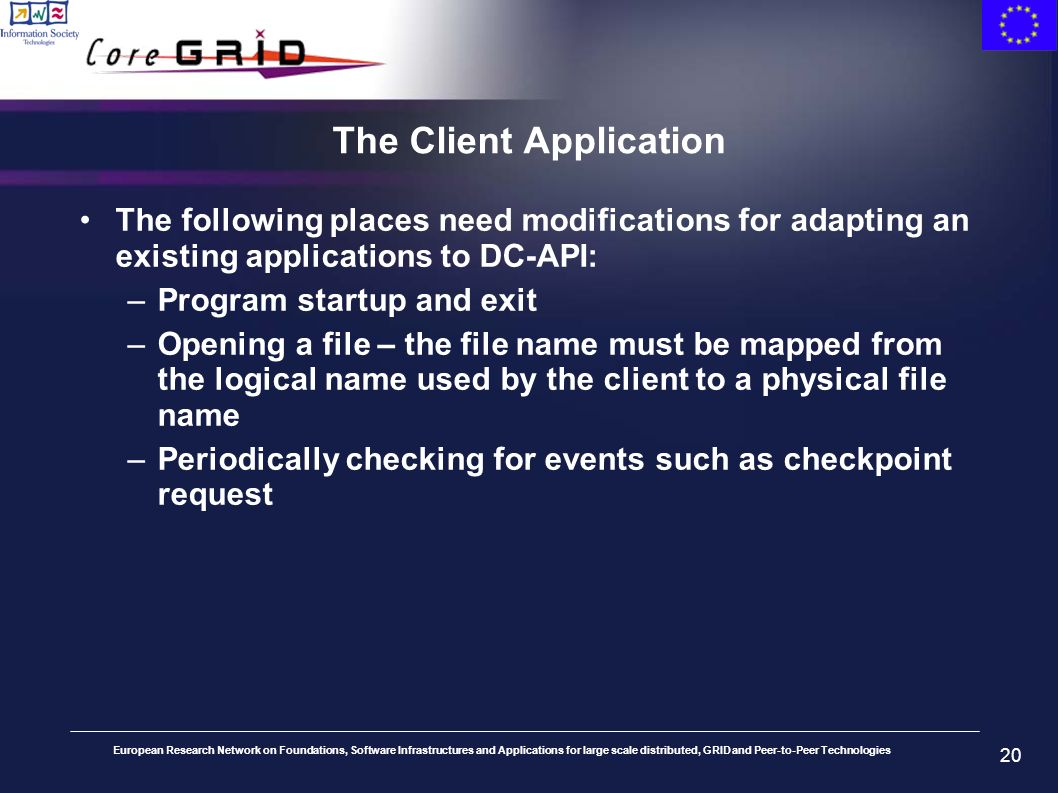European Research Network on Foundations, Software Infrastructures and Applications for large scale distributed, GRID and Peer-to-Peer Technologies 20 The Client Application The following places need modifications for adapting an existing applications to DC-API: –Program startup and exit –Opening a file – the file name must be mapped from the logical name used by the client to a physical file name –Periodically checking for events such as checkpoint request