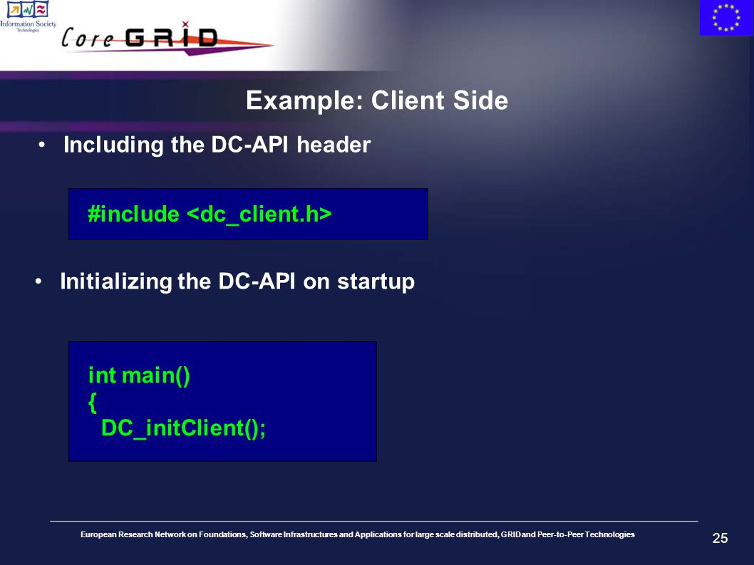European Research Network on Foundations, Software Infrastructures and Applications for large scale distributed, GRID and Peer-to-Peer Technologies 25 Example: Client Side Including the DC-API header #include Initializing the DC-API on startup int main() { DC_initClient();