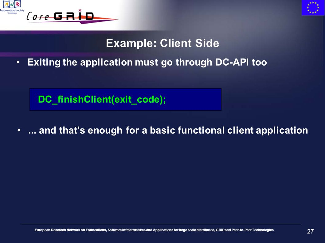 European Research Network on Foundations, Software Infrastructures and Applications for large scale distributed, GRID and Peer-to-Peer Technologies 27 Example: Client Side Exiting the application must go through DC-API too DC_finishClient(exit_code);...