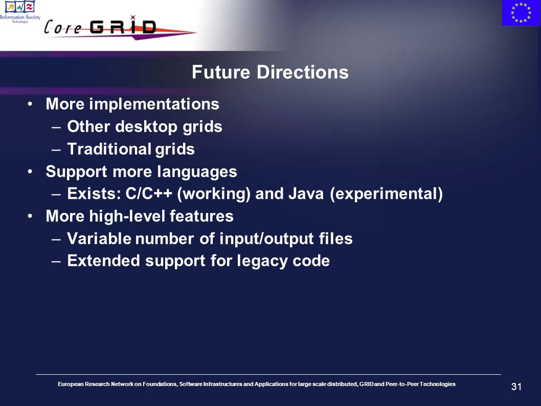 European Research Network on Foundations, Software Infrastructures and Applications for large scale distributed, GRID and Peer-to-Peer Technologies 31 Future Directions More implementations –Other desktop grids –Traditional grids Support more languages –Exists: C/C++ (working) and Java (experimental) More high-level features –Variable number of input/output files –Extended support for legacy code