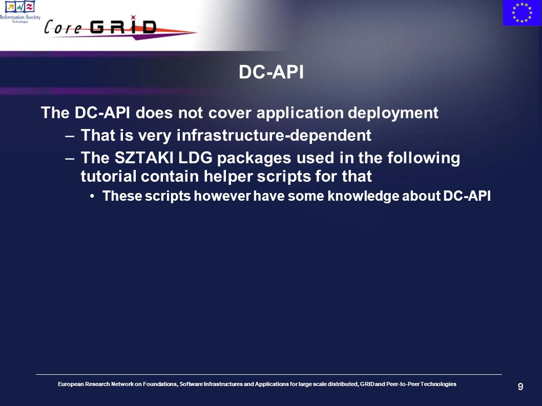 European Research Network on Foundations, Software Infrastructures and Applications for large scale distributed, GRID and Peer-to-Peer Technologies 9 DC-API The DC-API does not cover application deployment –That is very infrastructure-dependent –The SZTAKI LDG packages used in the following tutorial contain helper scripts for that These scripts however have some knowledge about DC-API