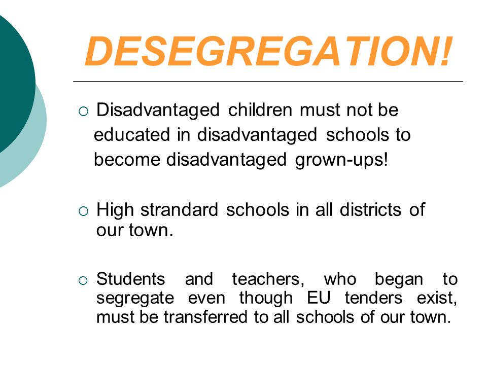 DESEGREGATION! Disadvantaged children must not be educated in disadvantaged schools to become disadvantaged grown-ups! High strandard schools in all d