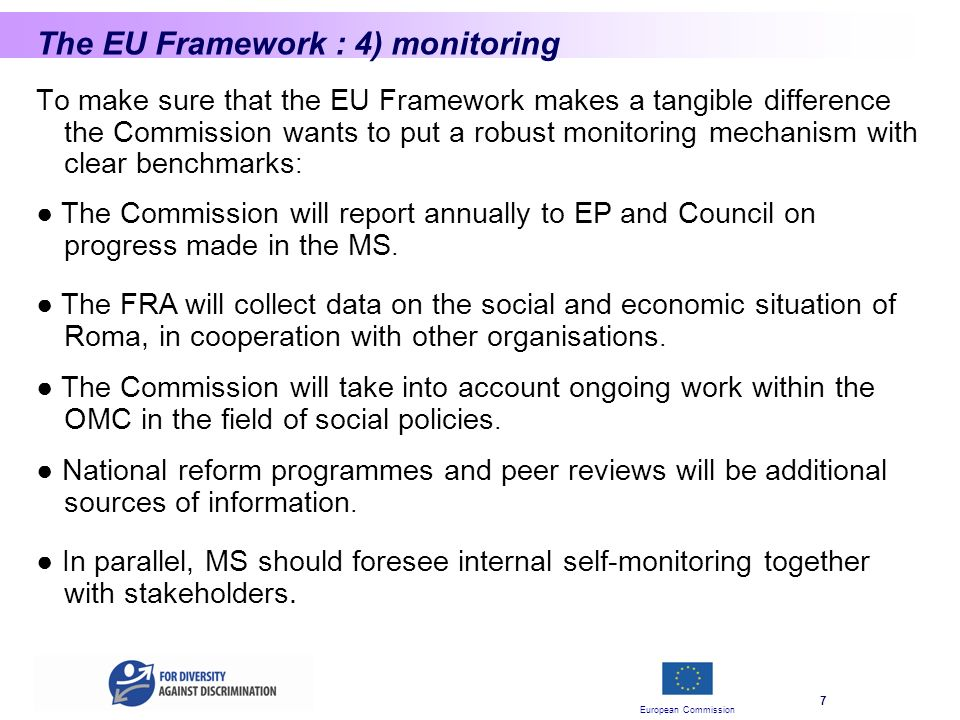 European Commission 7 The EU Framework : 4) monitoring To make sure that the EU Framework makes a tangible difference the Commission wants to put a robust monitoring mechanism with clear benchmarks : The Commission will report annually to EP and Council on progress made in the MS.
