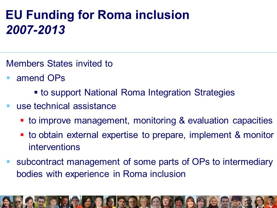 EU Funding for Roma inclusion 2007-2013 Members States invited to amend OPs to support National Roma Integration Strategies use technical assistance to improve management, monitoring & evaluation capacities to obtain external expertise to prepare, implement & monitor interventions subcontract management of some parts of OPs to intermediary bodies with experience in Roma inclusion