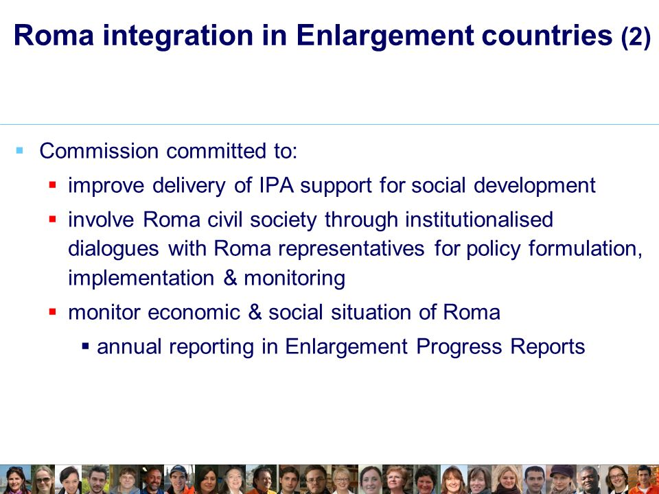 Roma integration in Enlargement countries (2) Commission committed to: improve delivery of IPA support for social development involve Roma civil society through institutionalised dialogues with Roma representatives for policy formulation, implementation & monitoring monitor economic & social situation of Roma annual reporting in Enlargement Progress Reports
