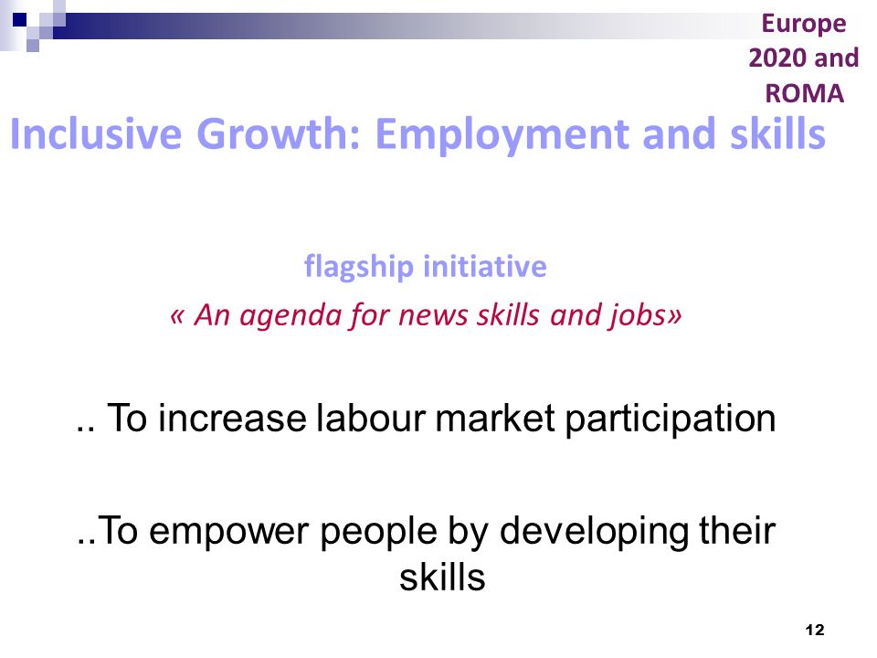 12 Inclusive Growth: Employment and skills flagship initiative « An agenda for news skills and jobs».. To increase labour market participation..To emp