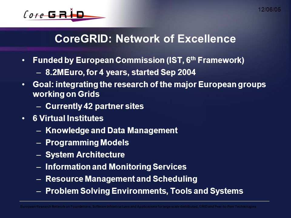 European Research Network on Foundations, Software Infrastructures and Applications for large scale distributed, GRID and Peer-to-Peer Technologies 12/06/05 CoreGRID: Network of Excellence Funded by European Commission (IST, 6 th Framework) –8.2MEuro, for 4 years, started Sep 2004 Goal: integrating the research of the major European groups working on Grids –Currently 42 partner sites 6 Virtual Institutes –Knowledge and Data Management –Programming Models –System Architecture –Information and Monitoring Services –Resource Management and Scheduling –Problem Solving Environments, Tools and Systems
