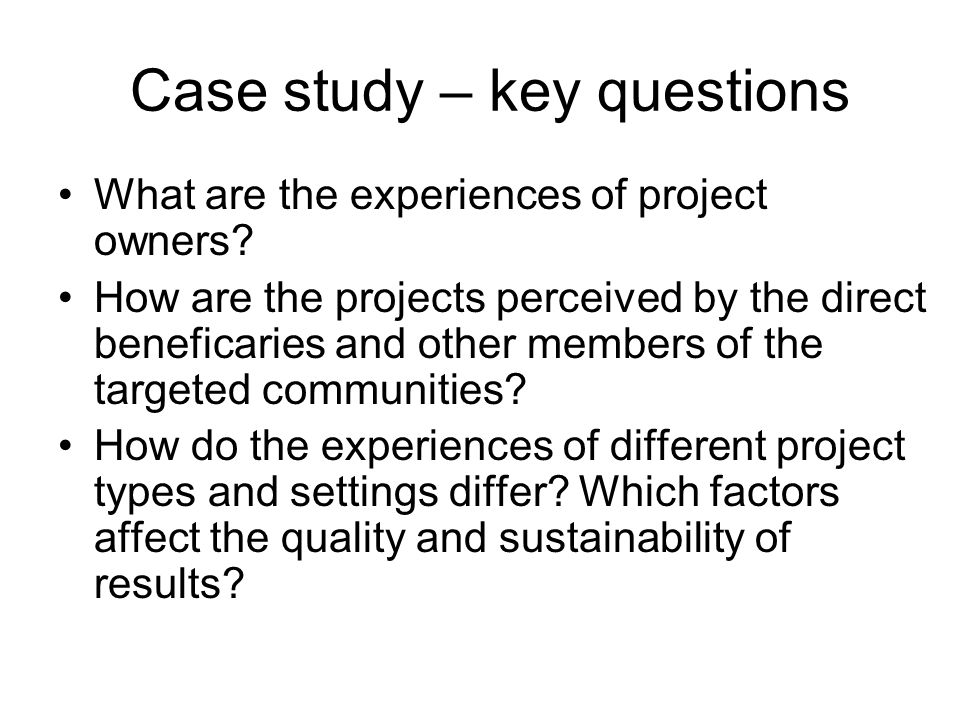 Case study – key questions What are the experiences of project owners? How are the projects perceived by the direct beneficaries and other members of
