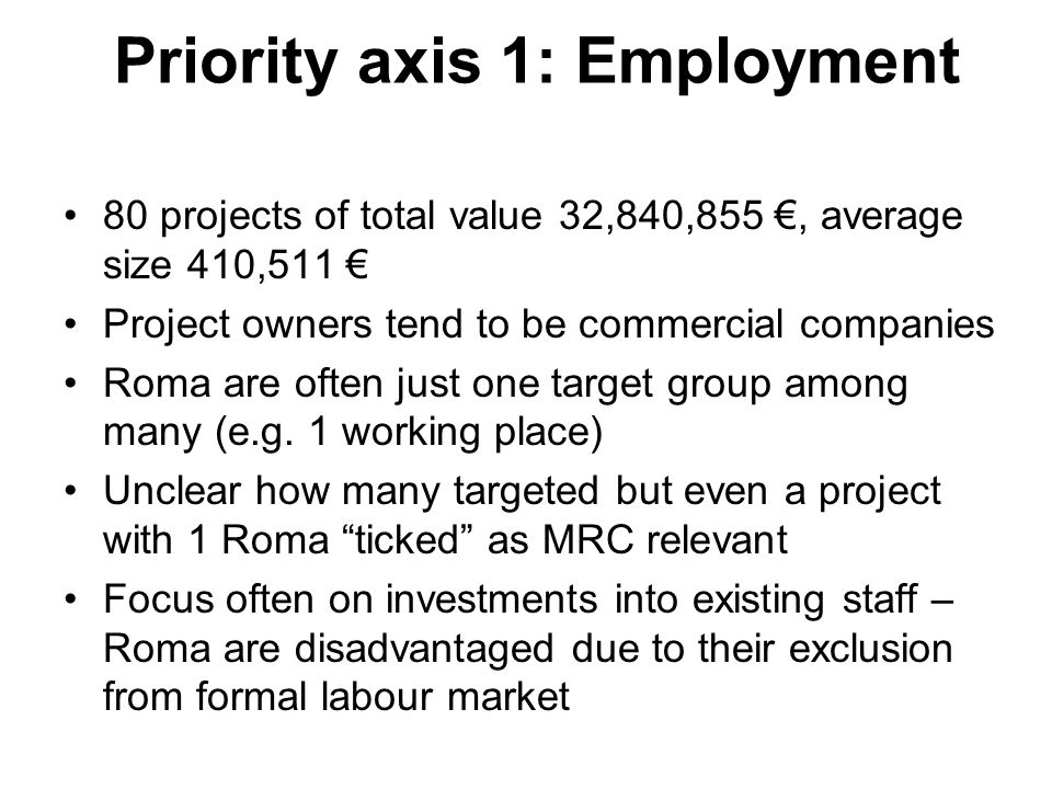 Priority axis 1: Employment 80 projects of total value 32,840,855, average size 410,511 Project owners tend to be commercial companies Roma are often