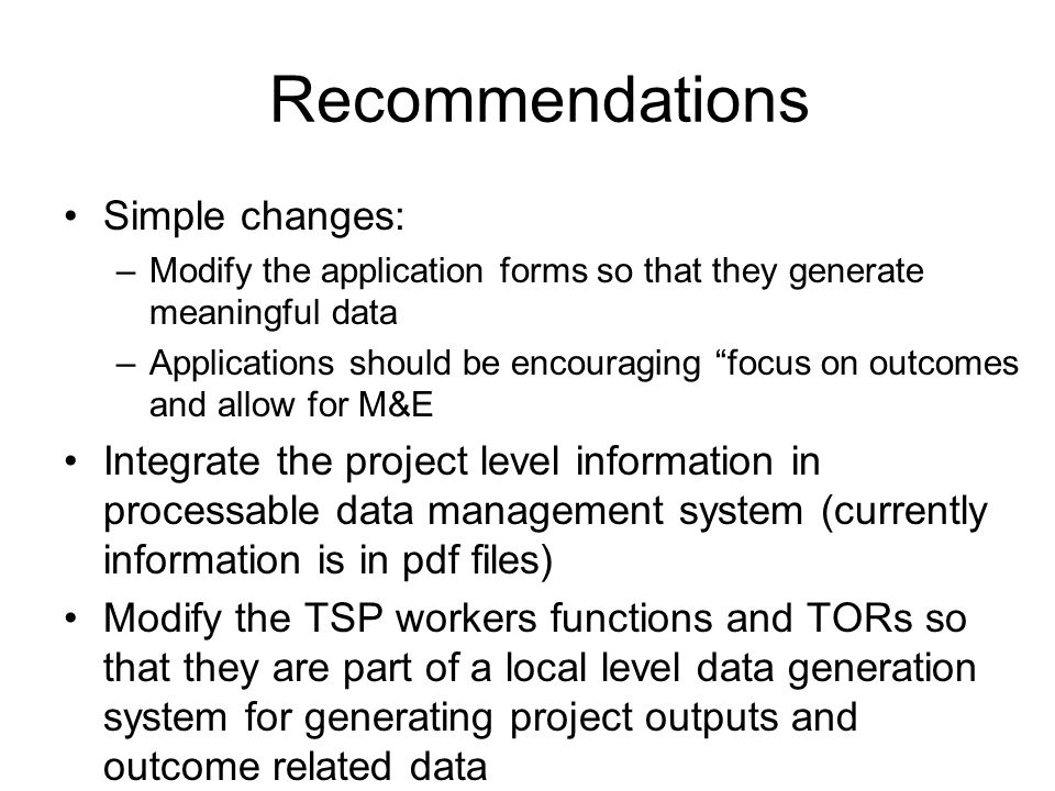 Recommendations Simple changes: –Modify the application forms so that they generate meaningful data –Applications should be encouraging focus on outco