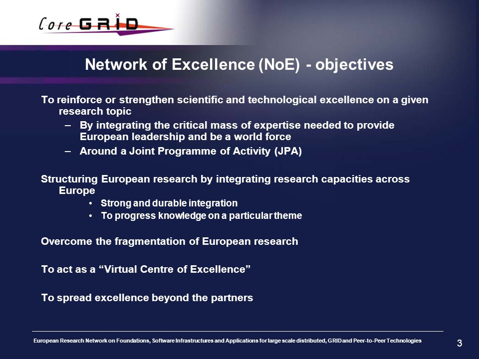 European Research Network on Foundations, Software Infrastructures and Applications for large scale distributed, GRID and Peer-to-Peer Technologies 3 Network of Excellence (NoE) - objectives To reinforce or strengthen scientific and technological excellence on a given research topic –By integrating the critical mass of expertise needed to provide European leadership and be a world force –Around a Joint Programme of Activity (JPA) Structuring European research by integrating research capacities across Europe Strong and durable integration To progress knowledge on a particular theme Overcome the fragmentation of European research To act as a Virtual Centre of Excellence To spread excellence beyond the partners