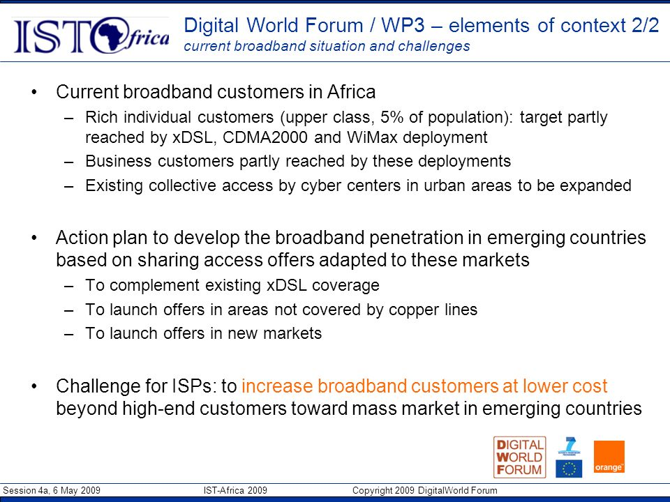 Session 4a, 6 May 2009 IST-Africa 2009 Copyright 2009 DigitalWorld Forum Current broadband customers in Africa –Rich individual customers (upper class, 5% of population): target partly reached by xDSL, CDMA2000 and WiMax deployment –Business customers partly reached by these deployments –Existing collective access by cyber centers in urban areas to be expanded Action plan to develop the broadband penetration in emerging countries based on sharing access offers adapted to these markets –To complement existing xDSL coverage –To launch offers in areas not covered by copper lines –To launch offers in new markets Challenge for ISPs: to increase broadband customers at lower cost beyond high-end customers toward mass market in emerging countries Digital World Forum / WP3 – elements of context 2/2 current broadband situation and challenges