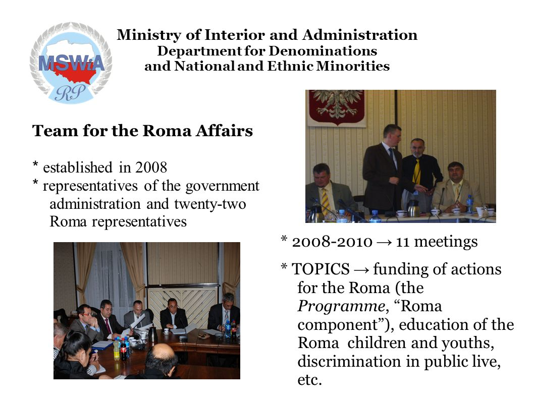 Ministry of Interior and Administration Department for Denominations and National and Ethnic Minorities Team for the Roma Affairs * established in 2008 * representatives of the government administration and twenty-two Roma representatives * 2008-2010 11 meetings * TOPICS funding of actions for the Roma (the Programme, Roma component), education of the Roma children and youths, discrimination in public live, etc.