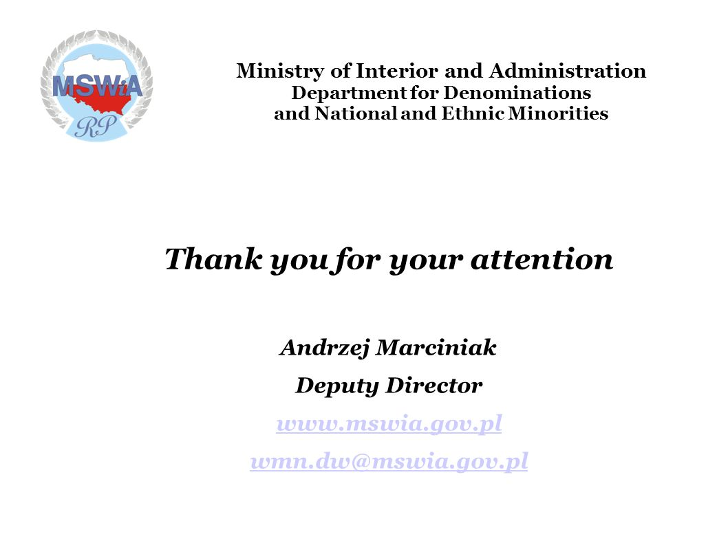 Ministry of Interior and Administration Department for Denominations and National and Ethnic Minorities Thank you for your attention Andrzej Marciniak Deputy Director www.mswia.gov.pl wmn.dw@mswia.gov.pl
