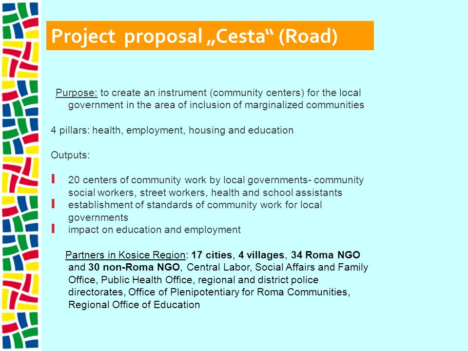Project proposal Cesta (Road) Purpose: to create an instrument (community centers) for the local government in the area of inclusion of marginalized communities 4 pillars: health, employment, housing and education Outputs: I 20 centers of community work by local governments- community social workers, street workers, health and school assistants I establishment of standards of community work for local governments I impact on education and employment Partners in Kosice Region: 17 cities, 4 villages, 34 Roma NGO and 30 non-Roma NGO, Central Labor, Social Affairs and Family Office, Public Health Office, regional and district police directorates, Office of Plenipotentiary for Roma Communities, Regional Office of Education