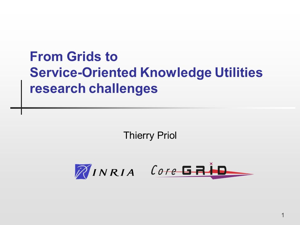 1 From Grids to Service-Oriented Knowledge Utilities research challenges Thierry Priol