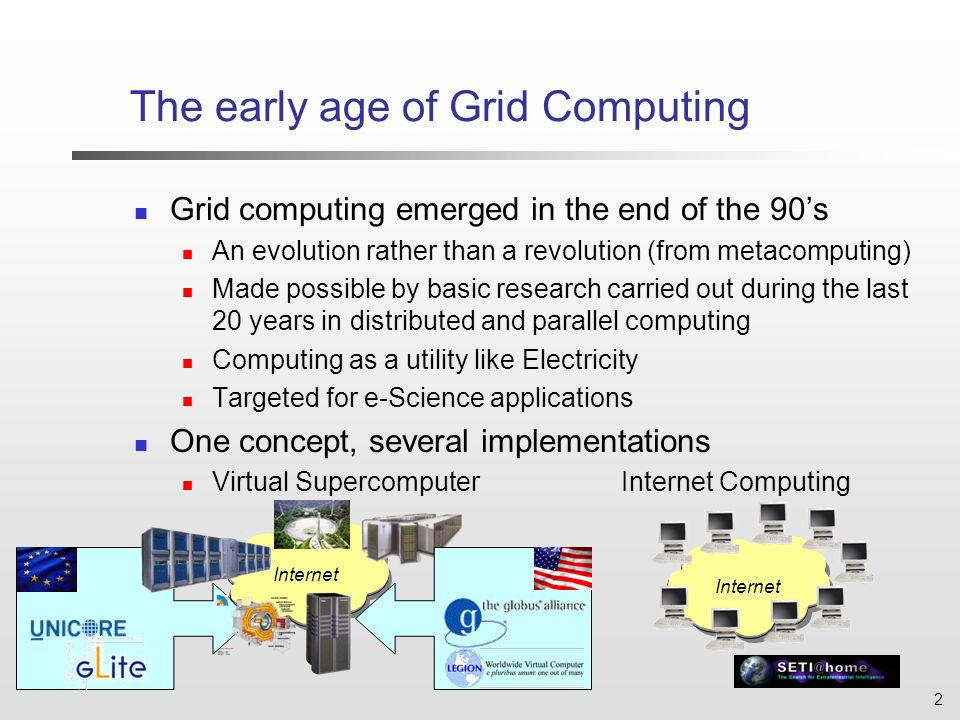 2 Internet The early age of Grid Computing Grid computing emerged in the end of the 90s An evolution rather than a revolution (from metacomputing) Made possible by basic research carried out during the last 20 years in distributed and parallel computing Computing as a utility like Electricity Targeted for e-Science applications One concept, several implementations Virtual Supercomputer Internet Computing