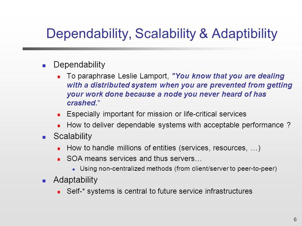 6 Dependability, Scalability & Adaptibility Dependability To paraphrase Leslie Lamport,