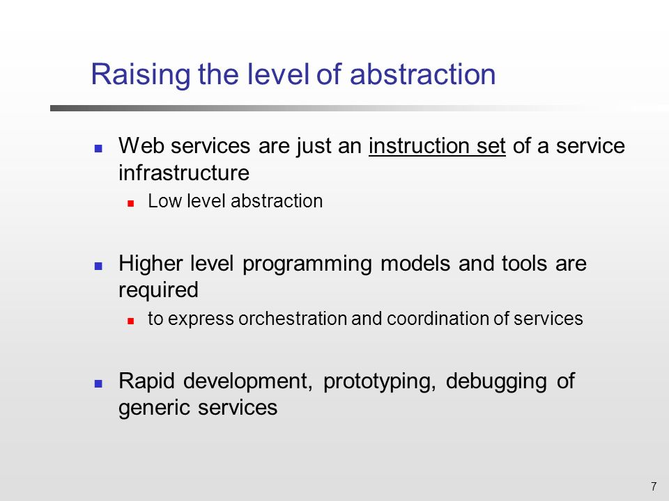 7 Raising the level of abstraction Web services are just an instruction set of a service infrastructure Low level abstraction Higher level programming