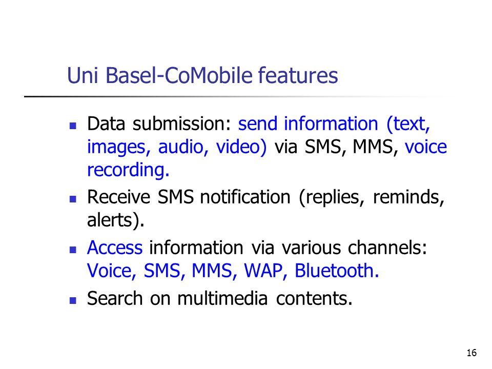 16 Uni Basel-CoMobile features Data submission: send information (text, images, audio, video) via SMS, MMS, voice recording. Receive SMS notification