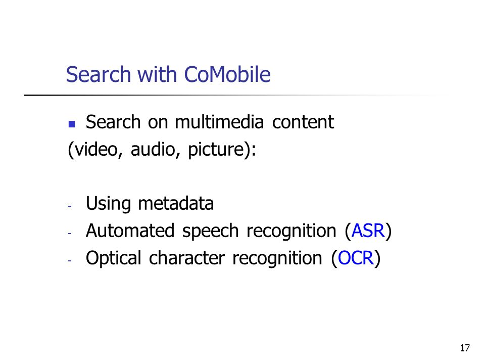 17 Search with CoMobile Search on multimedia content (video, audio, picture): - Using metadata - Automated speech recognition (ASR) - Optical characte
