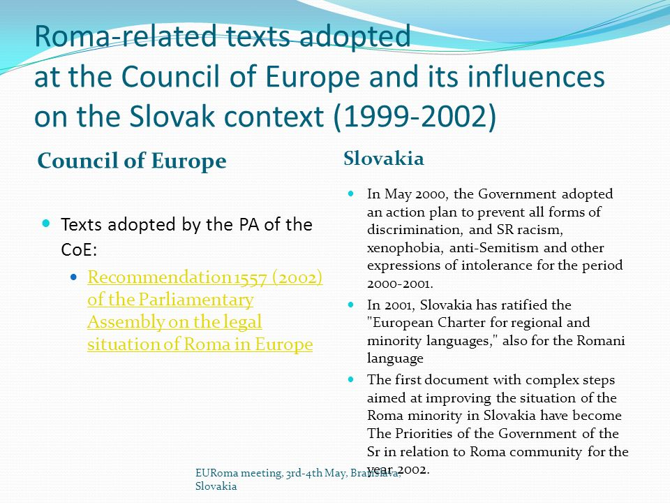 Roma-related texts adopted at the Council of Europe and its influences on the Slovak context (1999-2002) Council of Europe Slovakia Texts adopted by the PA of the CoE: Recommendation 1557 (2002) of the Parliamentary Assembly on the legal situation of Roma in Europe Recommendation 1557 (2002) of the Parliamentary Assembly on the legal situation of Roma in Europe In May 2000, the Government adopted an action plan to prevent all forms of discrimination, and SR racism, xenophobia, anti-Semitism and other expressions of intolerance for the period 2000-2001.